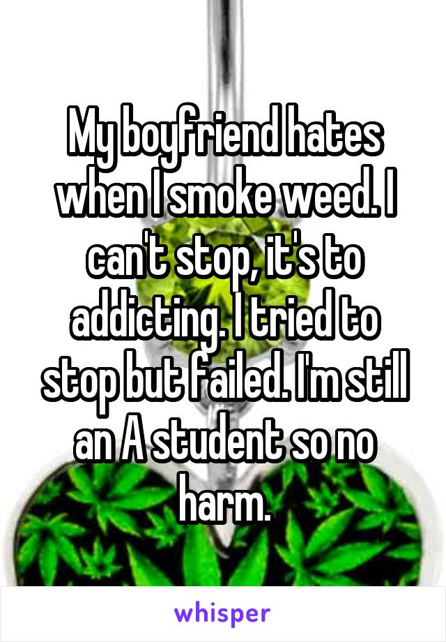 My boyfriend hates when I smoke weed. I can't stop, it's to addicting. I tried to stop but failed. I'm still an A student so no harm.