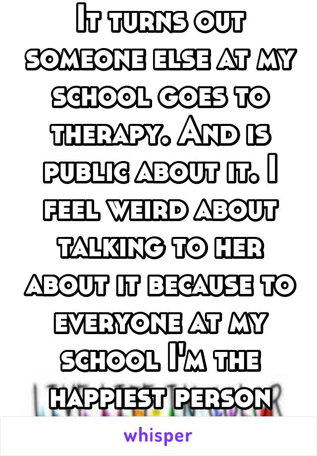 It turns out someone else at my school goes to therapy. And is public about it. I feel weird about talking to her about it because to everyone at my school I'm the happiest person alive.