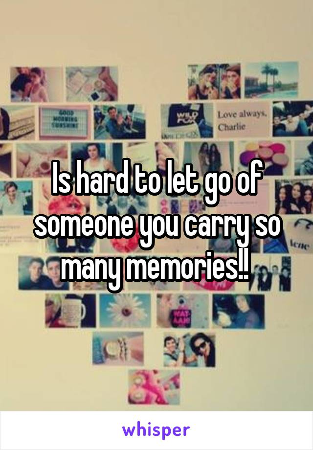 Is hard to let go of someone you carry so many memories!!
