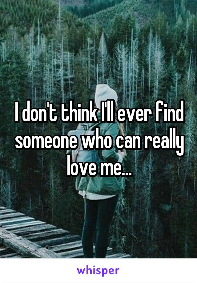 I don't think I'll ever find someone who can really love me...