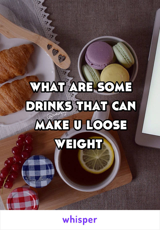 what are some drinks that can make u loose weight