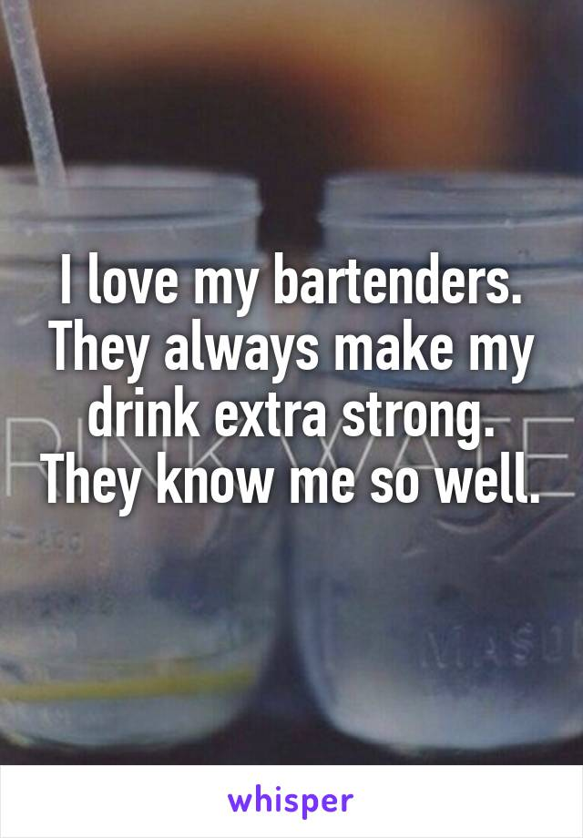 I love my bartenders. They always make my drink extra strong. They know me so well.
