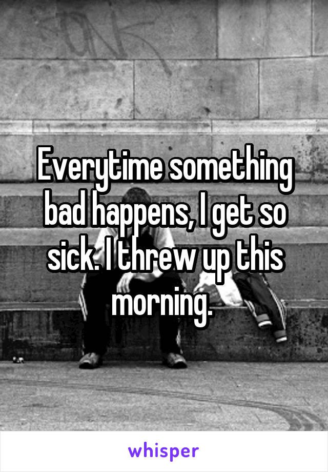 Everytime something bad happens, I get so sick. I threw up this morning.