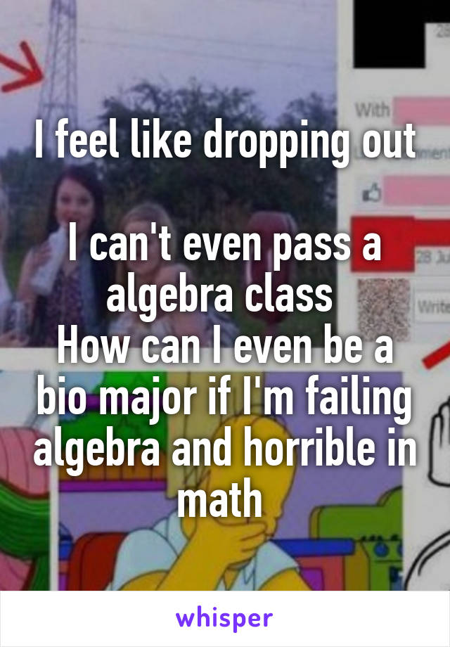 I feel like dropping out  I can't even pass a algebra class  How can I even be a bio major if I'm failing algebra and horrible in math