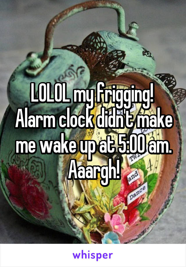LOLOL my frigging!  Alarm clock didn't make me wake up at 5:00 am. Aaargh!