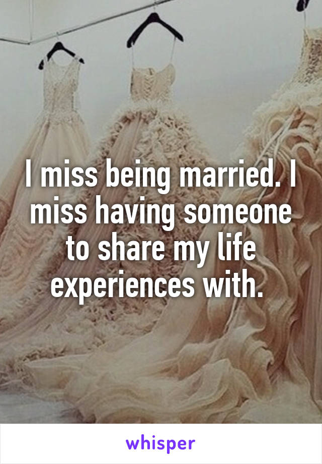 I miss being married. I miss having someone to share my life experiences with.