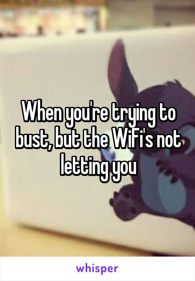 When you're trying to bust, but the WiFi's not letting you