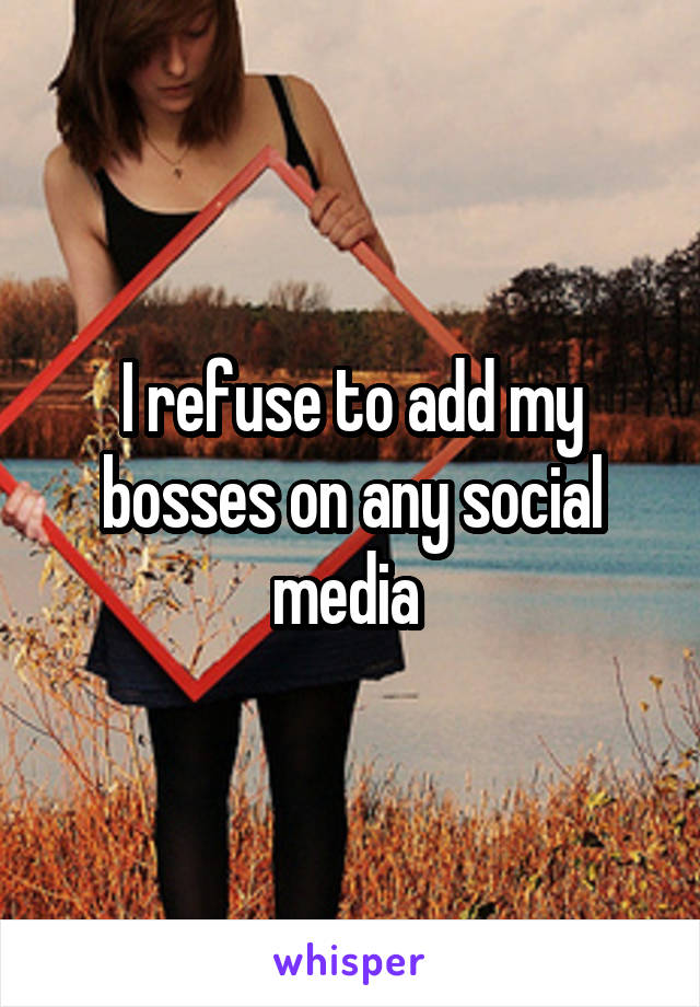 I refuse to add my bosses on any social media