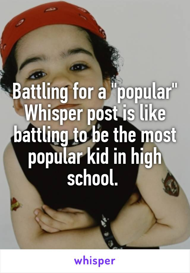 """Battling for a """"popular"""" Whisper post is like battling to be the most popular kid in high school."""