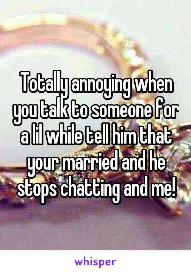 Totally annoying when you talk to someone for a lil while tell him that your married and he stops chatting and me!