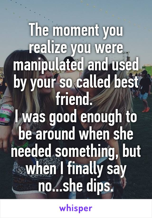 The moment you realize you were manipulated and used by your so called best friend.  I was good enough to be around when she needed something, but when I finally say no...she dips.
