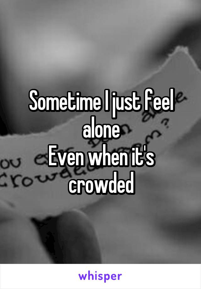 Sometime I just feel alone Even when it's crowded