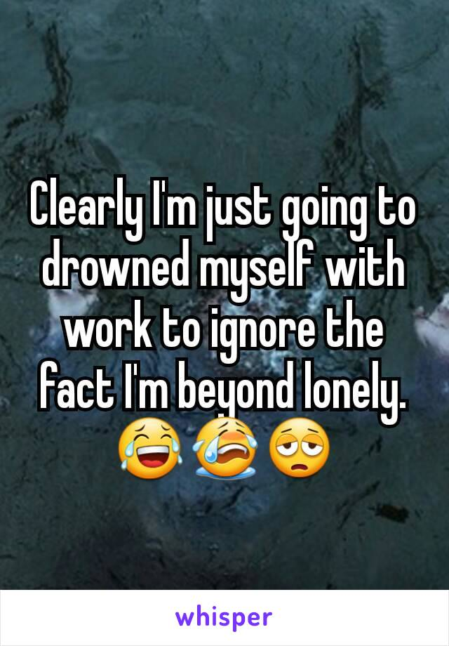 Clearly I'm just going to drowned myself with work to ignore the fact I'm beyond lonely. 😂😭😩