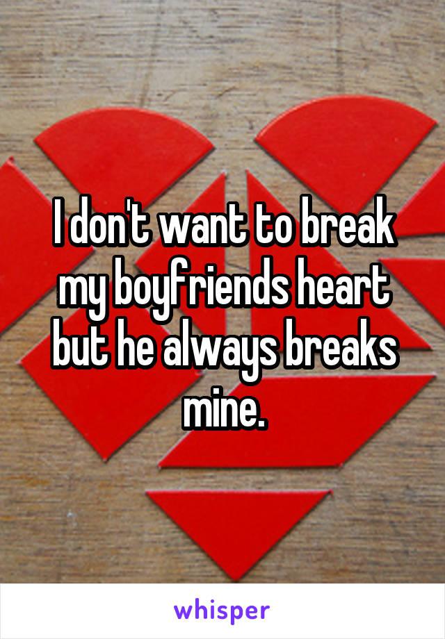 I don't want to break my boyfriends heart but he always breaks mine.
