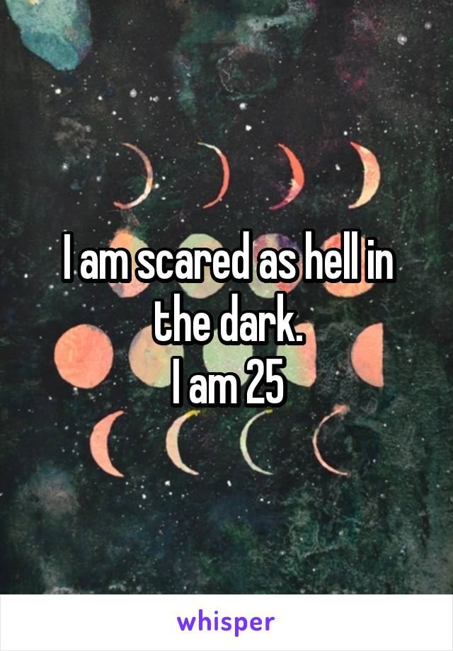 I am scared as hell in the dark. I am 25