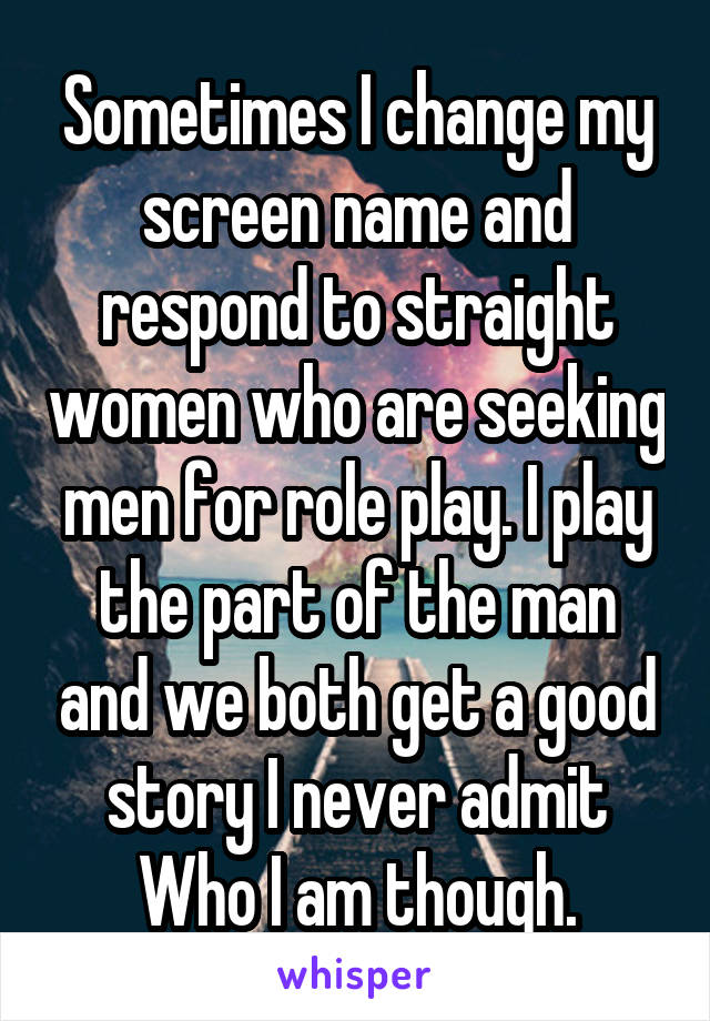 Sometimes I change my screen name and respond to straight women who are seeking men for role play. I play the part of the man and we both get a good story I never admit Who I am though.