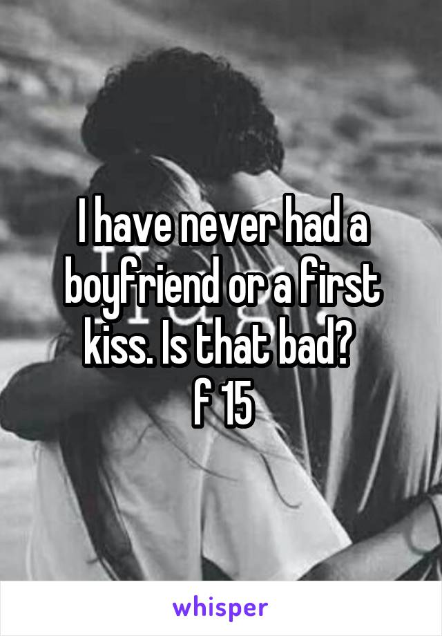 I have never had a boyfriend or a first kiss. Is that bad?  f 15