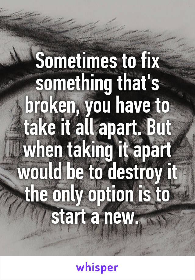 Sometimes to fix something that's broken, you have to take it all apart. But when taking it apart would be to destroy it the only option is to start a new.