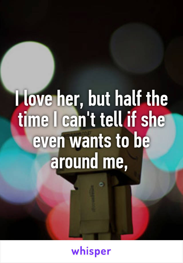 I love her, but half the time I can't tell if she even wants to be around me,