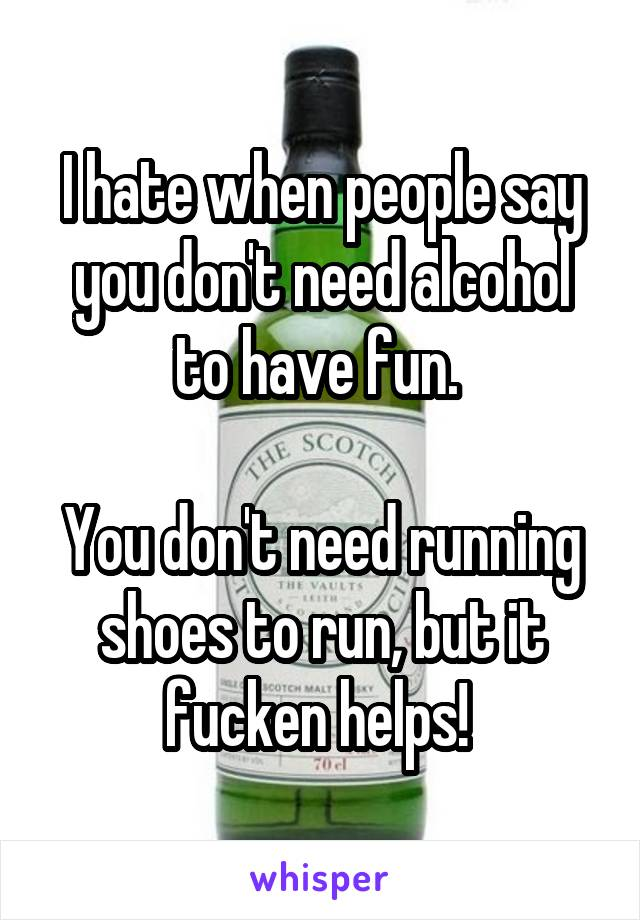 I hate when people say you don't need alcohol to have fun.   You don't need running shoes to run, but it fucken helps!