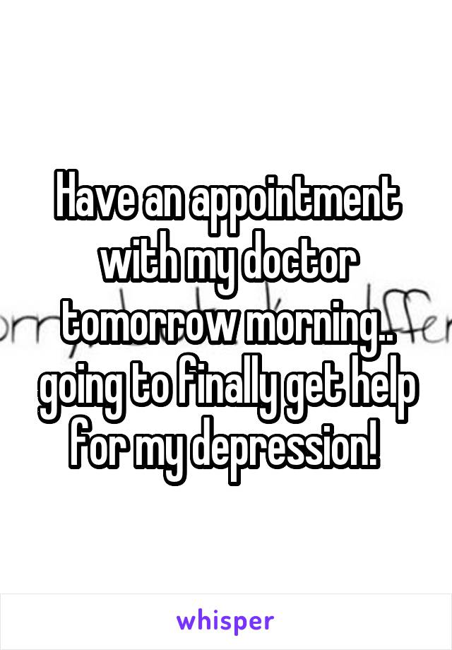 Have an appointment with my doctor tomorrow morning.. going to finally get help for my depression!