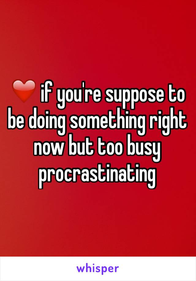 ❤️ if you're suppose to be doing something right now but too busy procrastinating