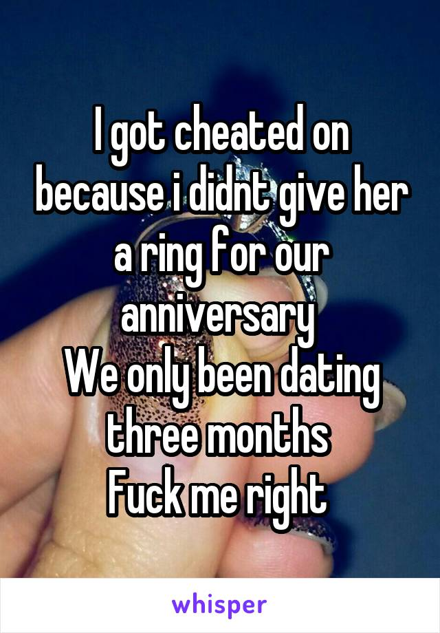I got cheated on because i didnt give her a ring for our anniversary  We only been dating three months  Fuck me right