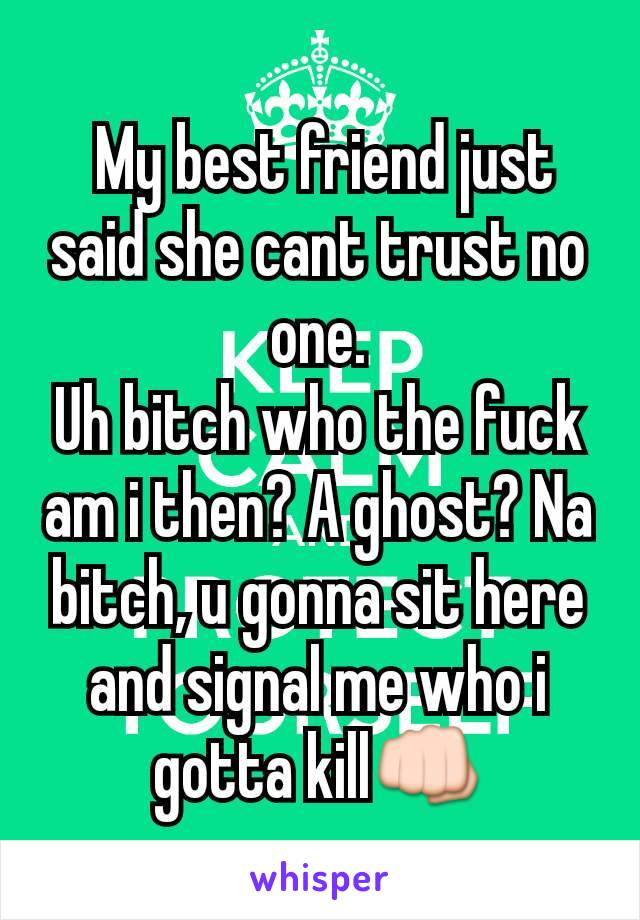 My best friend just said she cant trust no one. Uh bitch who the fuck am i then? A ghost? Na bitch, u gonna sit here and signal me who i gotta kill👊