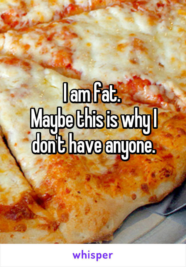 I am fat.  Maybe this is why I don't have anyone.