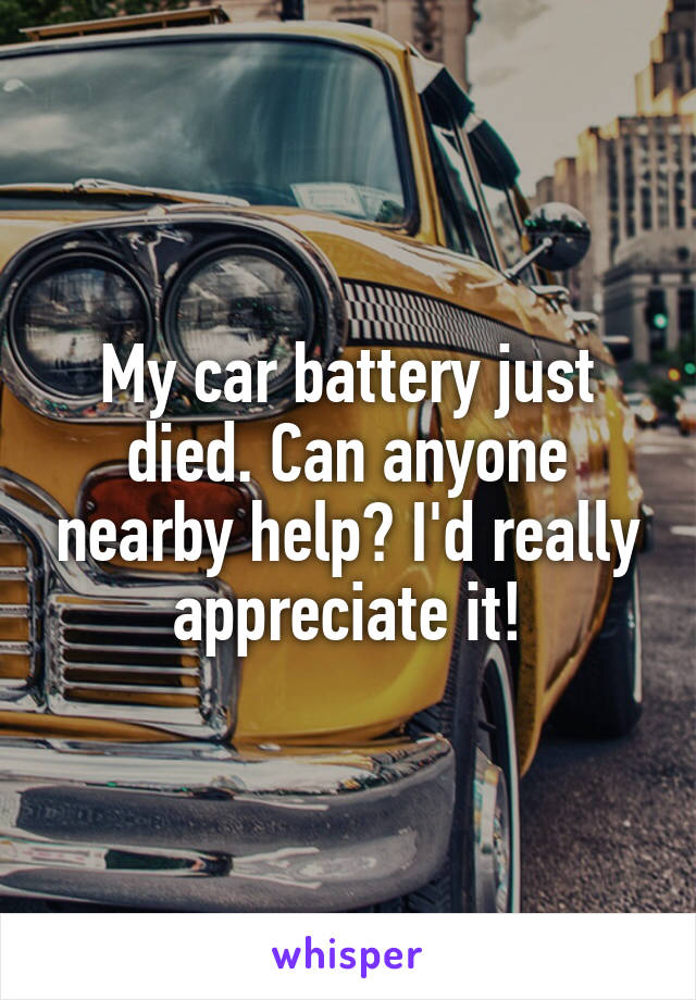 My car battery just died. Can anyone nearby help? I'd really appreciate it!