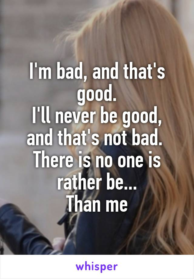 I'm bad, and that's good. I'll never be good, and that's not bad.  There is no one is rather be... Than me