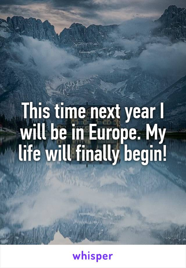 This time next year I will be in Europe. My life will finally begin!