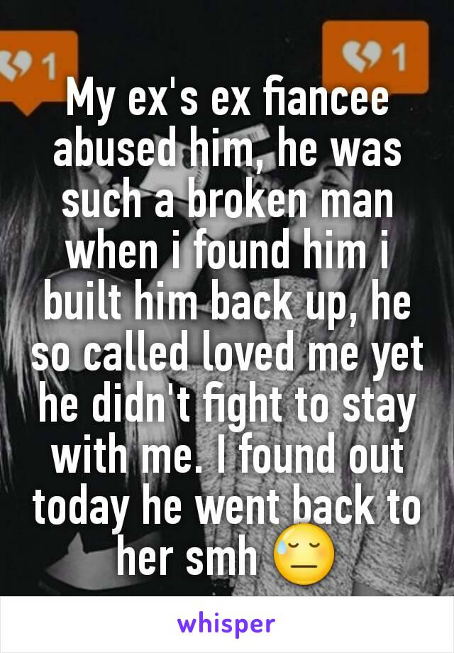 My ex's ex fiancee abused him, he was such a broken man when i found him i built him back up, he so called loved me yet he didn't fight to stay with me. I found out today he went back to her smh 😓