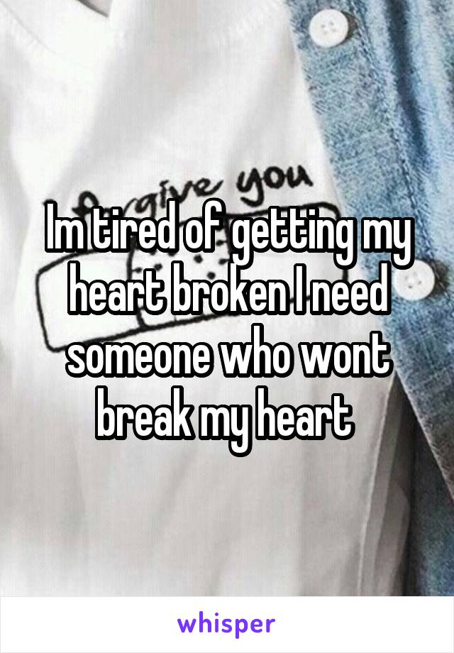 Im tired of getting my heart broken I need someone who wont break my heart