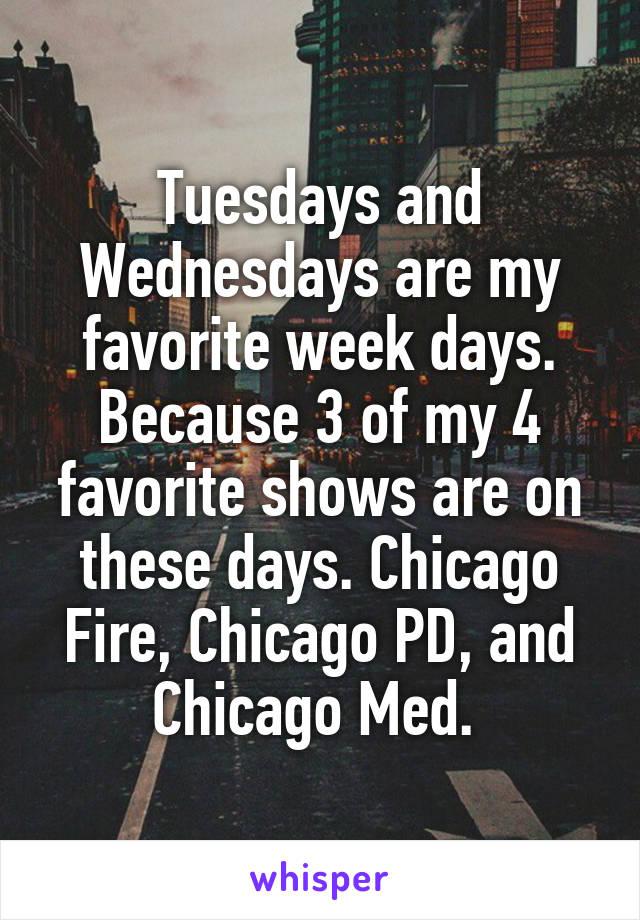 Tuesdays and Wednesdays are my favorite week days. Because 3 of my 4 favorite shows are on these days. Chicago Fire, Chicago PD, and Chicago Med.