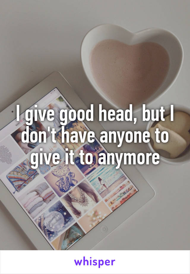 I give good head, but I don't have anyone to give it to anymore