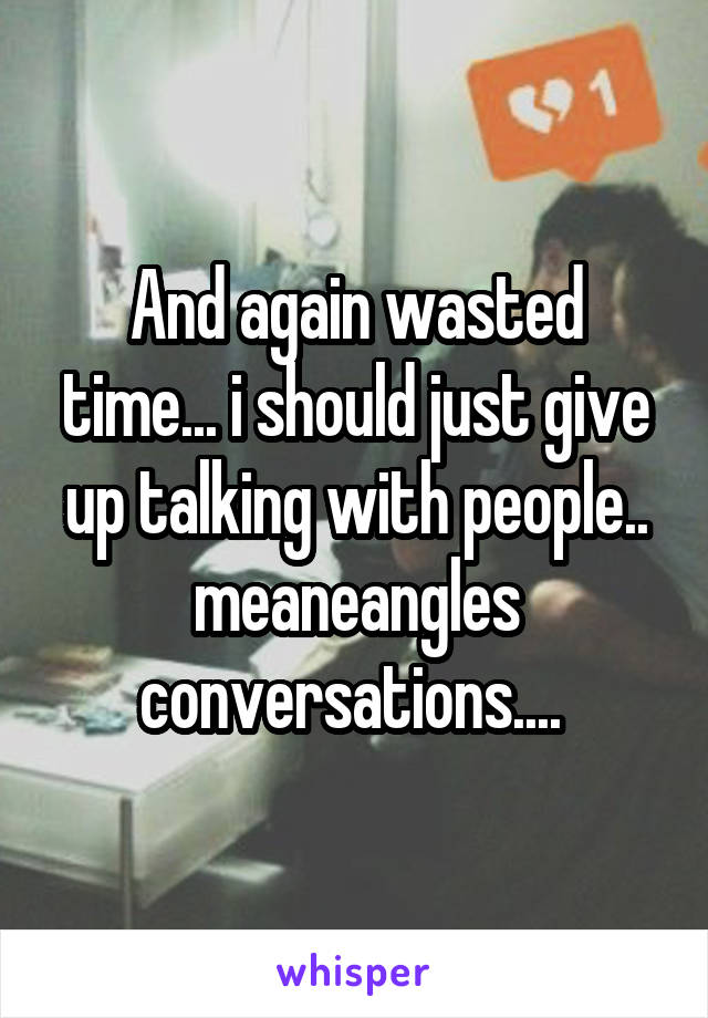 And again wasted time... i should just give up talking with people.. meaneangles conversations....
