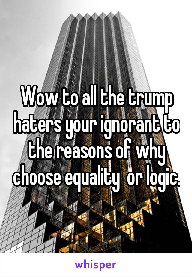 Wow to all the trump haters your ignorant to the reasons of why choose equality  or logic.