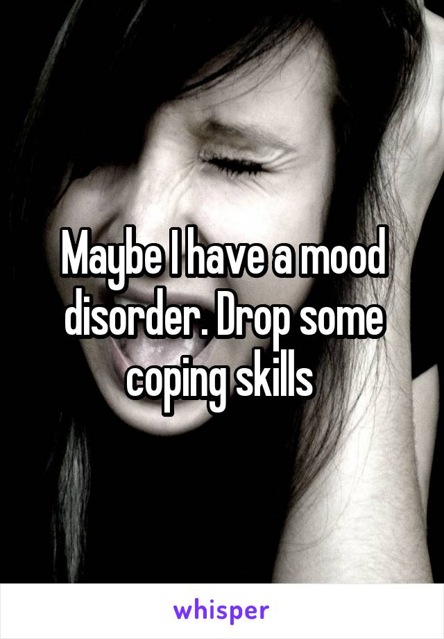 Maybe I have a mood disorder. Drop some coping skills