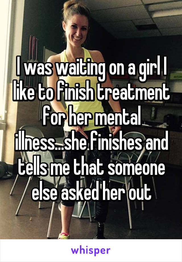 I was waiting on a girl I like to finish treatment for her mental illness...she finishes and tells me that someone else asked her out