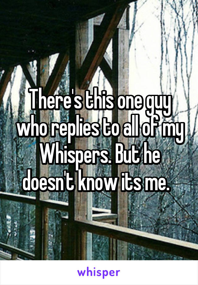 There's this one guy who replies to all of my Whispers. But he doesn't know its me.