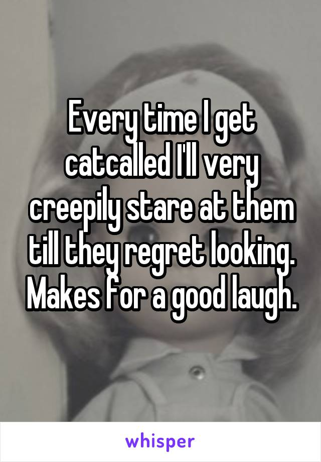 Every time I get catcalled I'll very creepily stare at them till they regret looking. Makes for a good laugh.