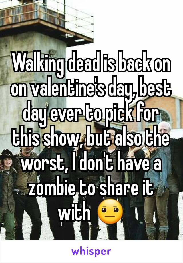 Walking dead is back on on valentine's day, best day ever to pick for this show, but also the worst, I don't have a zombie to share it with 😐