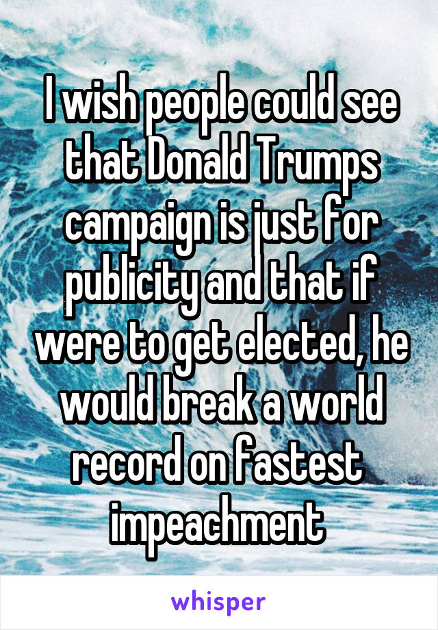 I wish people could see that Donald Trumps campaign is just for publicity and that if were to get elected, he would break a world record on fastest  impeachment