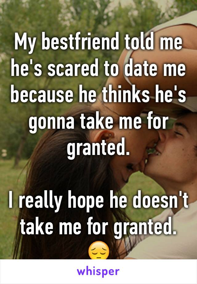 My bestfriend told me he's scared to date me because he thinks he's gonna take me for granted.   I really hope he doesn't take me for granted. 😔