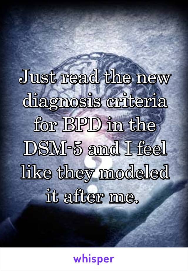 Just read the new diagnosis criteria for BPD in the DSM-5 and I feel like they modeled it after me.