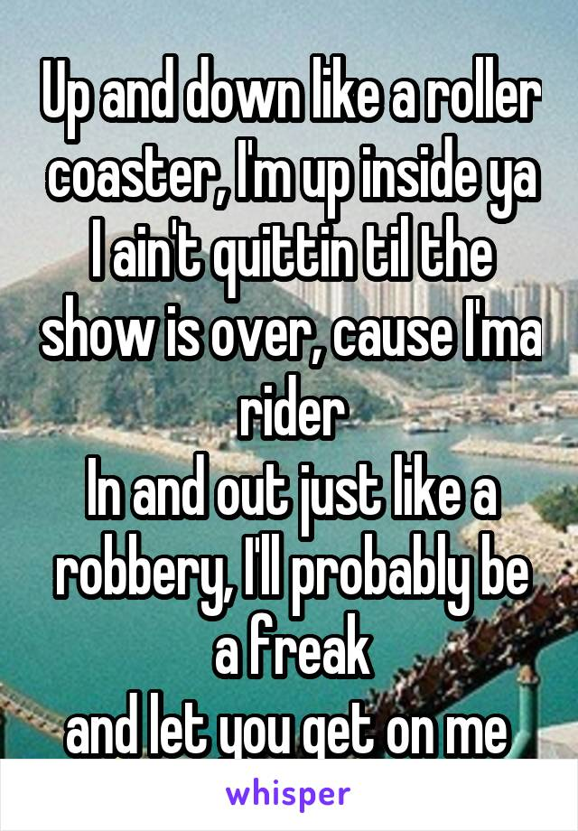 Up and down like a roller coaster, I'm up inside ya I ain't quittin til the show is over, cause I'ma rider In and out just like a robbery, I'll probably be a freak and let you get on me