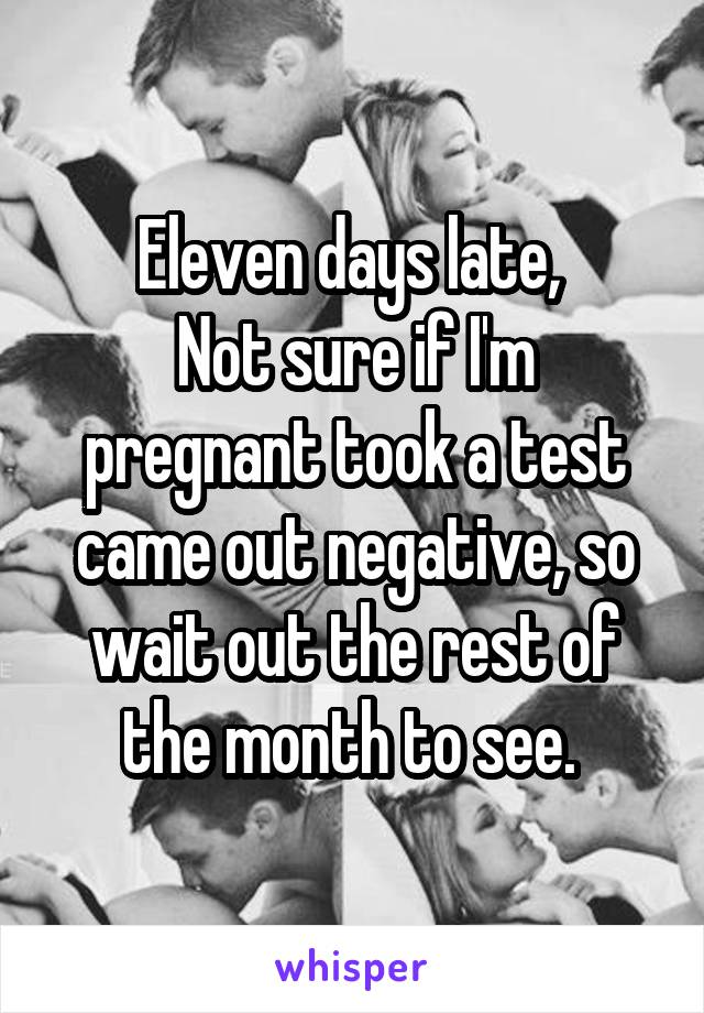 Eleven days late,  Not sure if I'm pregnant took a test came out negative, so wait out the rest of the month to see.