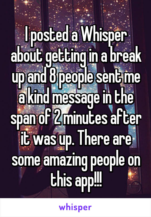 I posted a Whisper about getting in a break up and 8 people sent me a kind message in the span of 2 minutes after it was up. There are some amazing people on this app!!!