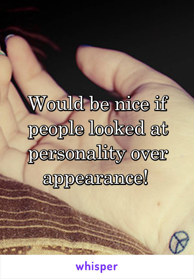 Would be nice if people looked at personality over appearance!